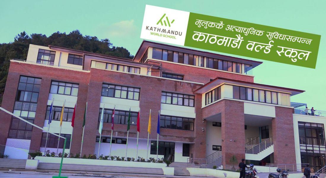 काठमाडौं वल्र्ड स्कुल : आलिशान भवनमा विश्वस्तरीय शिक्षा (भिडियोसहित)
